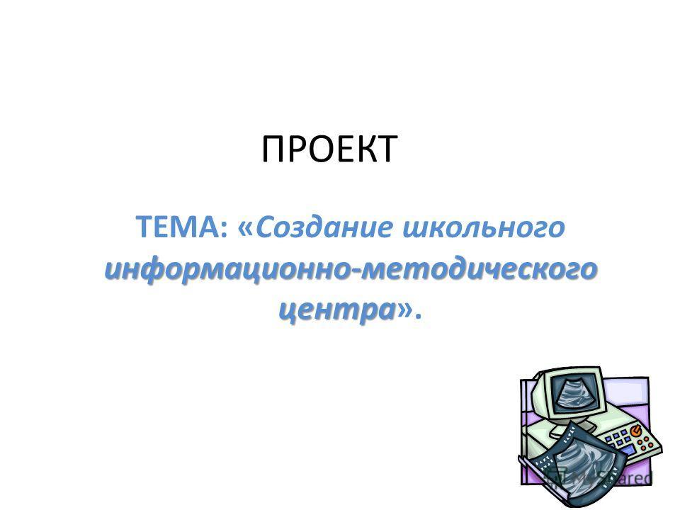 ПРОЕКТ информационно-методического центра ТЕМА: «Создание школьного информационно-методического центра».