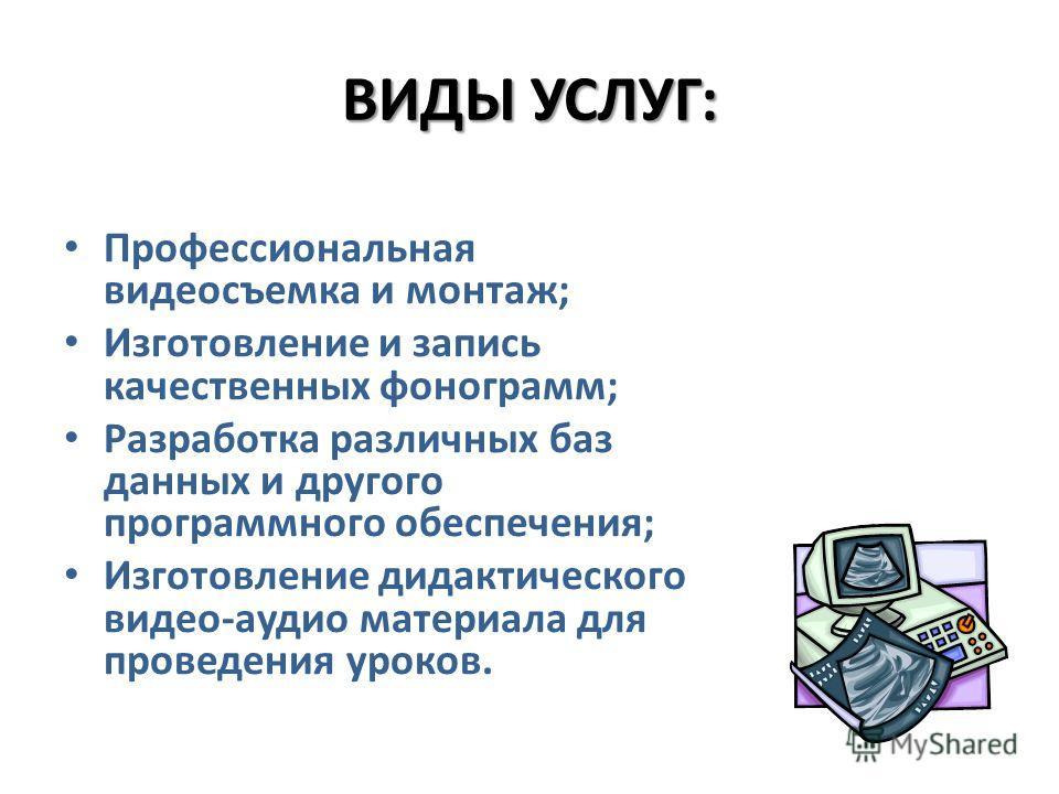 ВИДЫ УСЛУГ: Профессиональная видеосъемка и монтаж; Изготовление и запись качественных фонограмм; Разработка различных баз данных и другого программного обеспечения; Изготовление дидактического видео-аудио материала для проведения уроков.