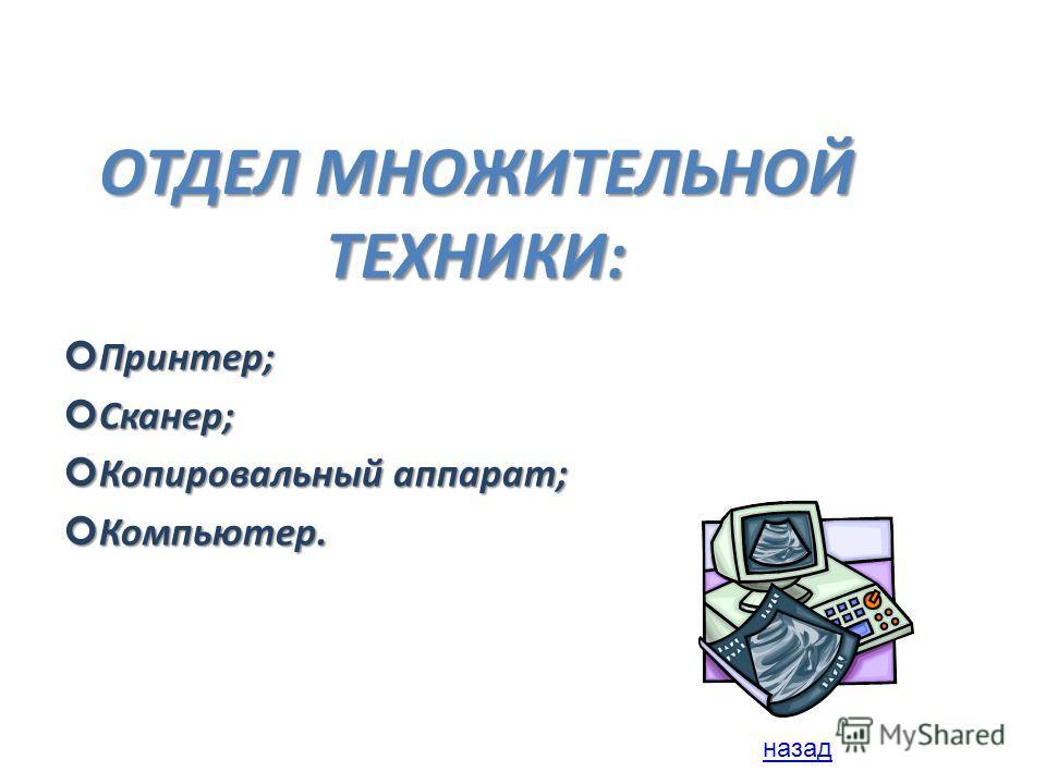 ОТДЕЛ МНОЖИТЕЛЬНОЙ ТЕХНИКИ: Принтер; Принтер; Сканер; Сканер; Копировальный аппарат; Копировальный аппарат; Компьютер. Компьютер. назад