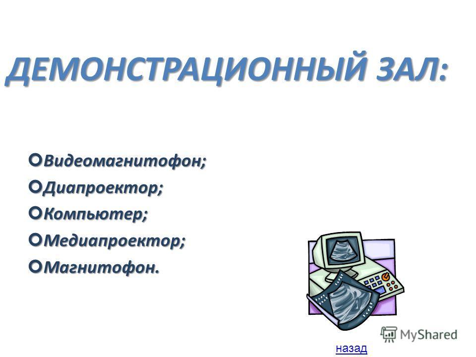 ДЕМОНСТРАЦИОННЫЙ ЗАЛ: Видеомагнитофон; Видеомагнитофон; Диапроектор; Диапроектор; Компьютер; Компьютер; Медиапроектор; Медиапроектор; Магнитофон. Магнитофон. назад