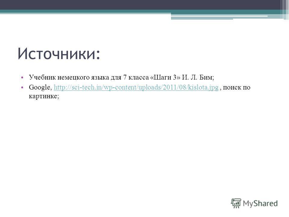 Источники: Учебник немецкого языка для 7 класса «Шаги 3» И. Л. Бим; Google, http://sci-tech.in/wp-content/uploads/2011/08/kislota.jpg, поиск по картинке;http://sci-tech.in/wp-content/uploads/2011/08/kislota.jpg