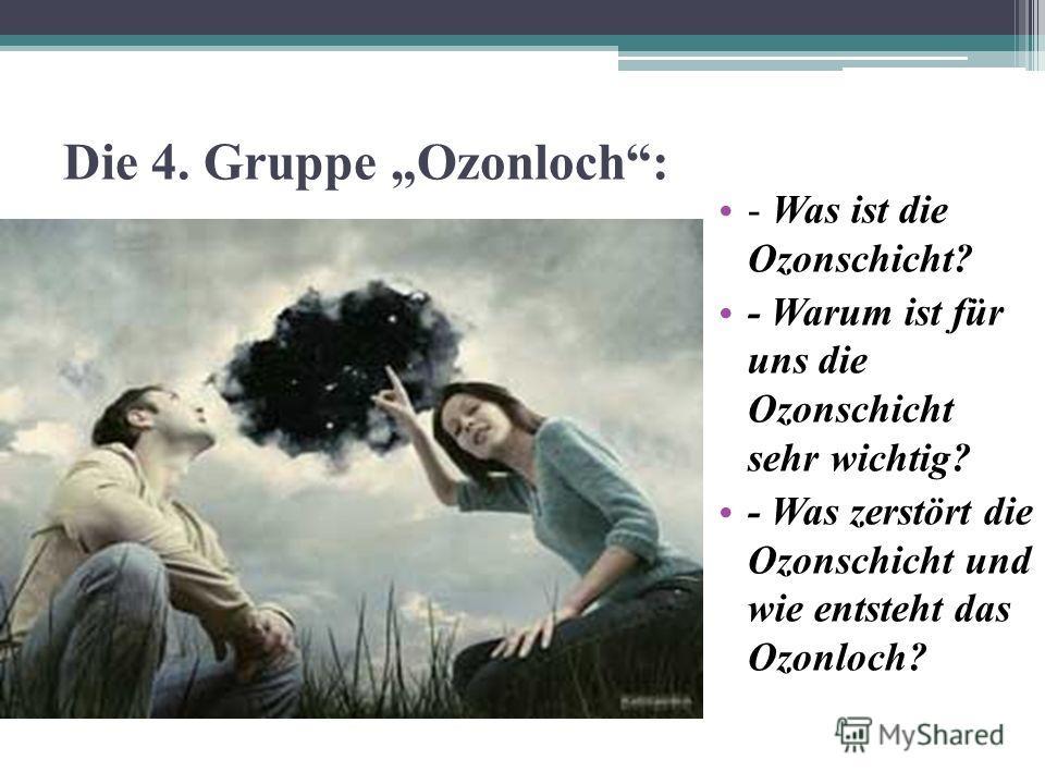 Die 4. Gruppe Ozonloch: - Was ist die Ozonschicht? - Warum ist für uns die Ozonschicht sehr wichtig? - Was zerstört die Ozonschicht und wie entsteht das Ozonloch?