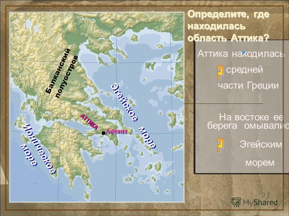 Определите, где находилась область Аттика? Аттика находилась в На востоке ее берега омывались части Греции средней Эгейским морем АТТИКА Ионическое море Балканский полуостров АфиныАфины Эгейское море