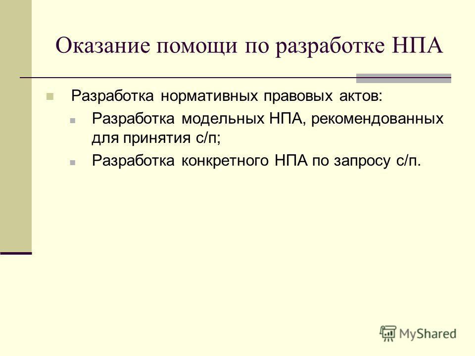 Оказание помощи по разработке НПА Разработка нормативных правовых актов: Разработка модельных НПА, рекомендованных для принятия с/п; Разработка конкретного НПА по запросу с/п.