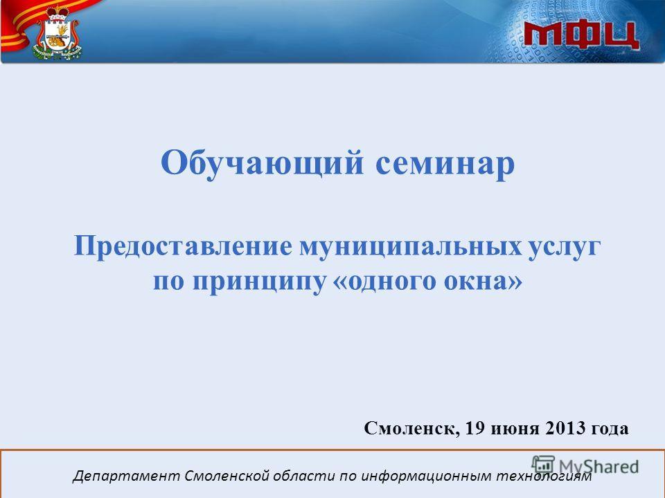 Обучающий семинар Предоставление муниципальных услуг по принципу «одного окна» Смоленск, 19 июня 2013 года Департамент Смоленской области по информационным технологиям