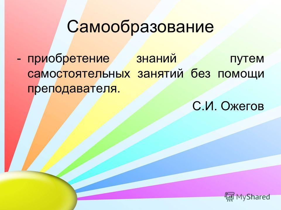 Самообразование -приобретение знаний путем самостоятельных занятий без помощи преподавателя. С.И. Ожегов
