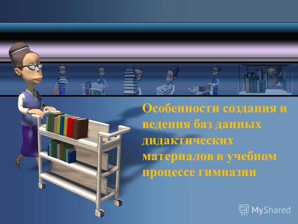 Особенности создания и ведения баз данных дидактических материалов в учебном процессе гимназии