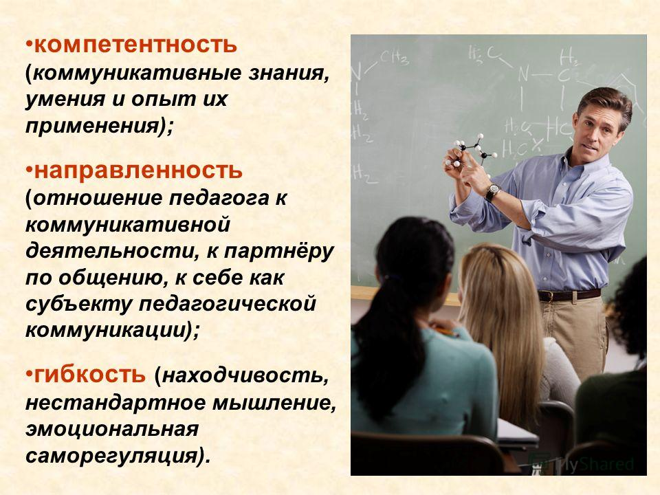 компетентность (коммуникативные знания, умения и опыт их применения); направленность (отношение педагога к коммуникативной деятельности, к партнёру по общению, к себе как субъекту педагогической коммуникации); гибкость (находчивость, нестандартное мы