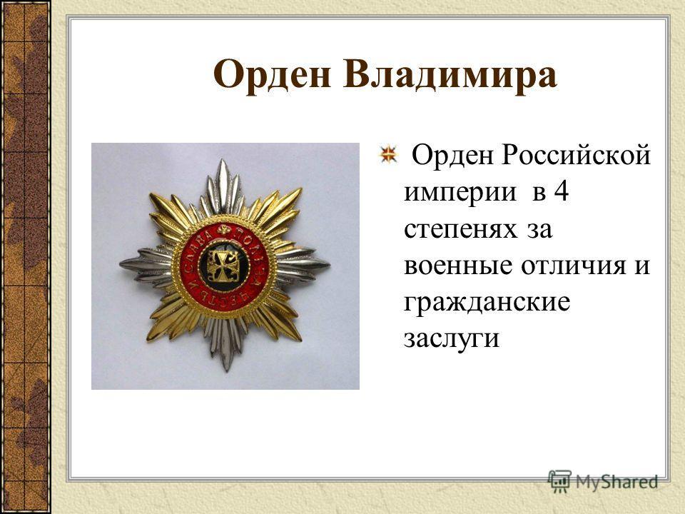 Орден Владимира Орден Российской империи в 4 степенях за военные отличия и гражданские заслуги