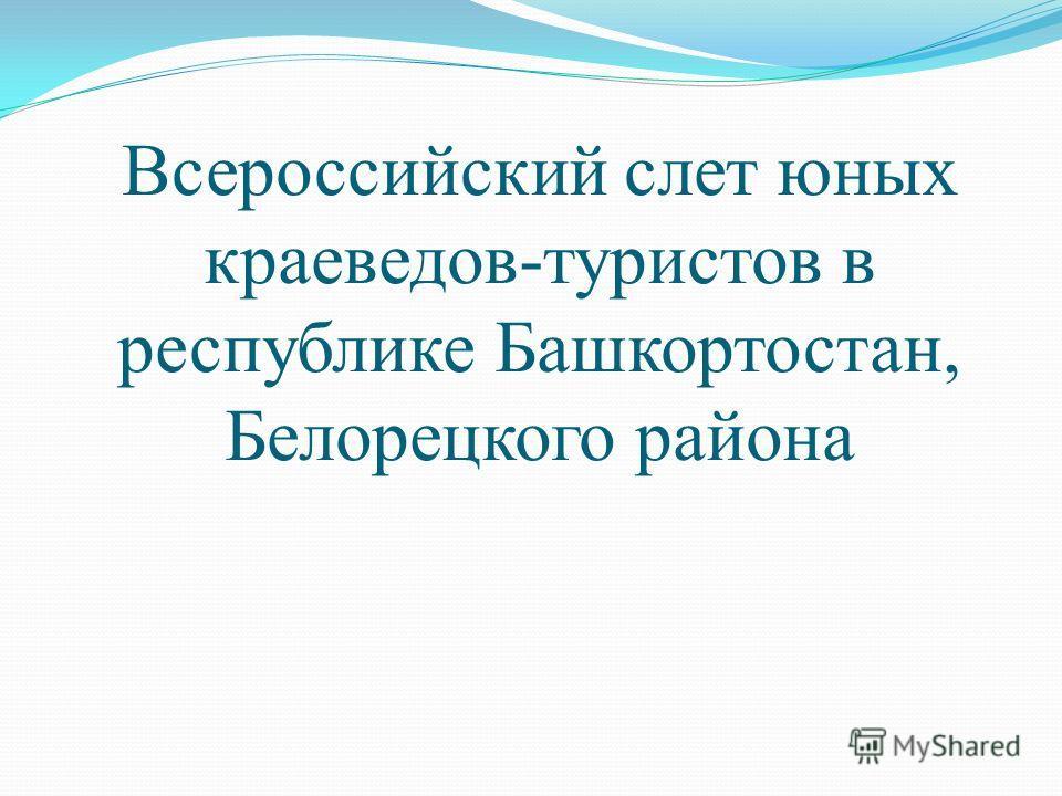 Всероссийский cлет юных краеведов-туристов в республике Башкортостан, Белорецкого района
