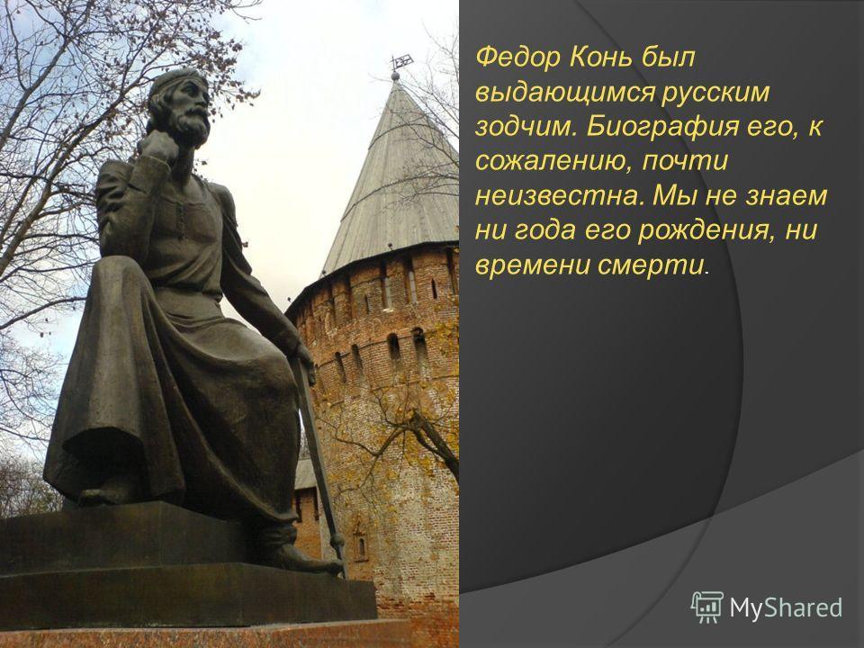 Федор Конь был выдающимся русским зодчим. Биография его, к сожалению, почти неизвестна. Мы не знаем ни года его рождения, ни времени смерти.