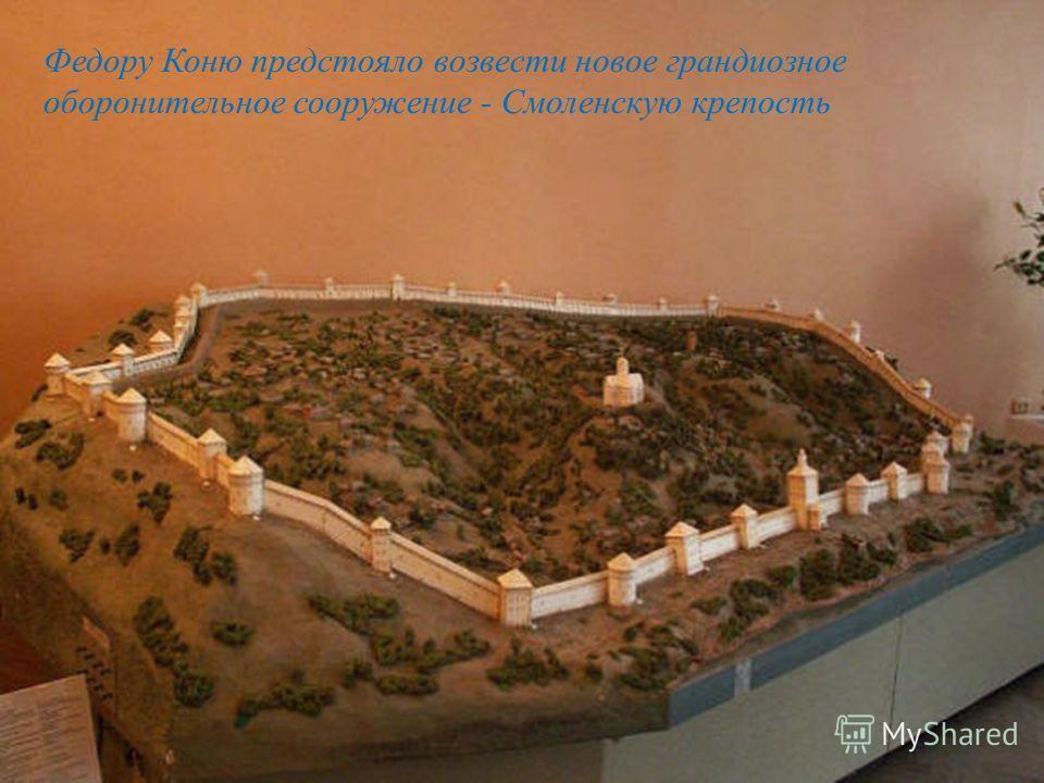 Федору Коню предстояло возвести новое грандиозное оборонительное сооружение - Смоленскую крепость