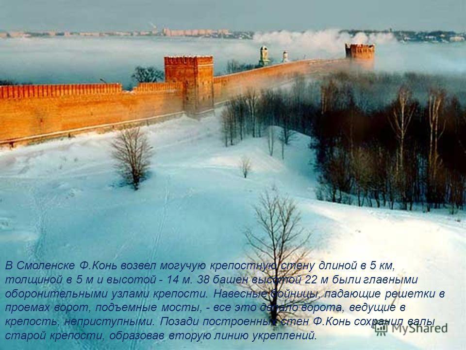 В Смоленске Ф.Конь возвел могучую крепостную стену длиной в 5 км, толщиной в 5 м и высотой - 14 м. 38 башен высотой 22 м были главными оборонительными узлами крепости. Навесные бойницы, падающие решетки в проемах ворот, подъемные мосты, - все это дел