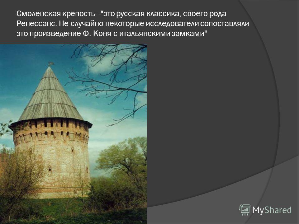 Смоленская крепость - это русская классика, своего рода Ренессанс. Не случайно некоторые исследователи сопоставляли это произведение Ф. Коня с итальянскими замками