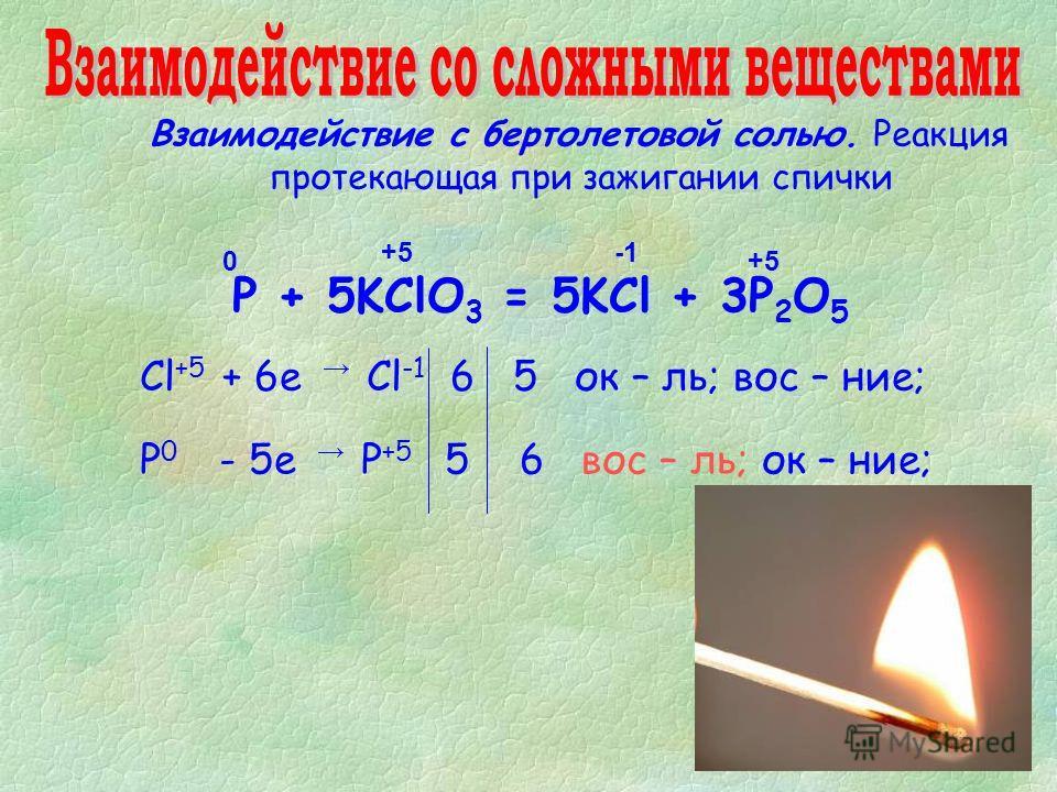 Взаимодействие с бертолетовой солью. Реакция протекающая при зажигании спички P + 5KClO 3 = 5KCl + 3P 2 O 5 0 -1 +5+5 Cl +5 + 6е Cl -1 6 5 ок – ль; вос – ние; Р 0 - 5е Р +5 5 6 вос – ль; ок – ние; +5+5