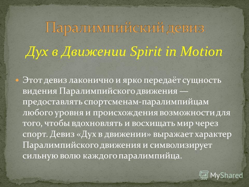 Дух в Движении Spirit in Motion Этот девиз лаконично и ярко передаёт сущность видения Паралимпийского движения предоставлять спортсменам-паралимпийцам любого уровня и происхождения возможности для того, чтобы вдохновлять и восхищать мир через спорт.