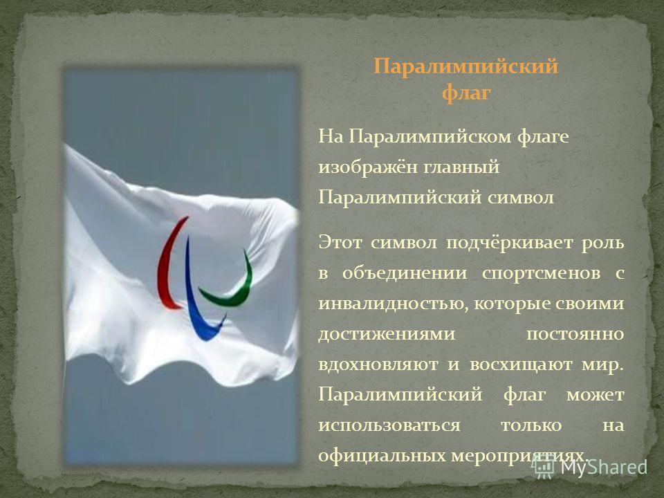 На Паралимпийском флаге изображён главный Паралимпийский символ Этот символ подчёркивает роль в объединении спортсменов с инвалидностью, которые своими достижениями постоянно вдохновляют и восхищают мир. Паралимпийский флаг может использоваться тольк