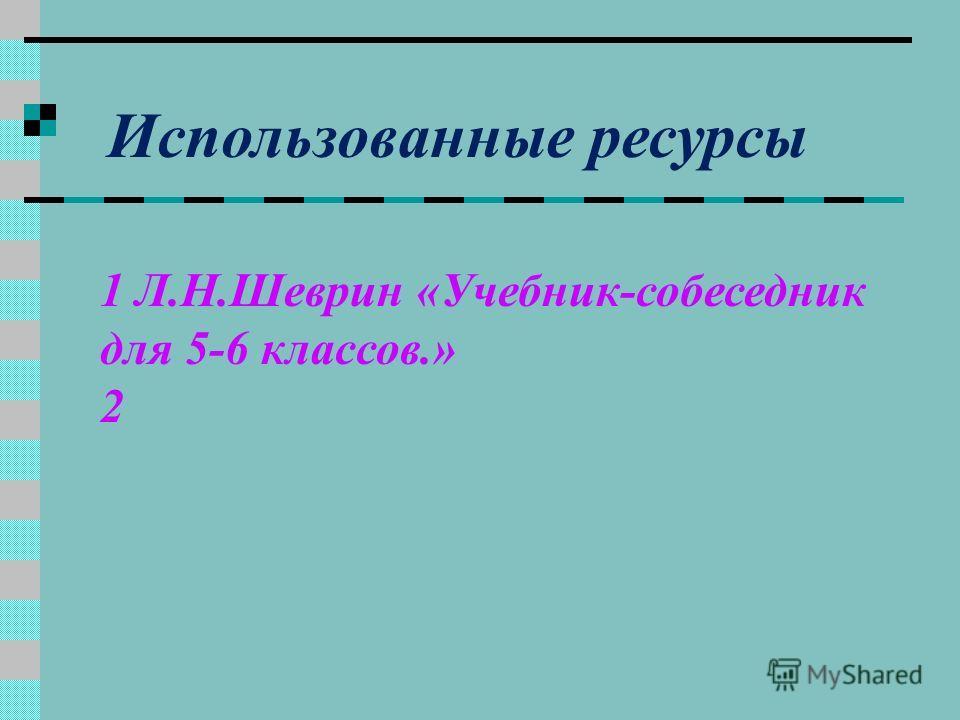 Использованные ресурсы 1 Л.Н.Шеврин «Учебник-собеседник для 5-6 классов.» 2