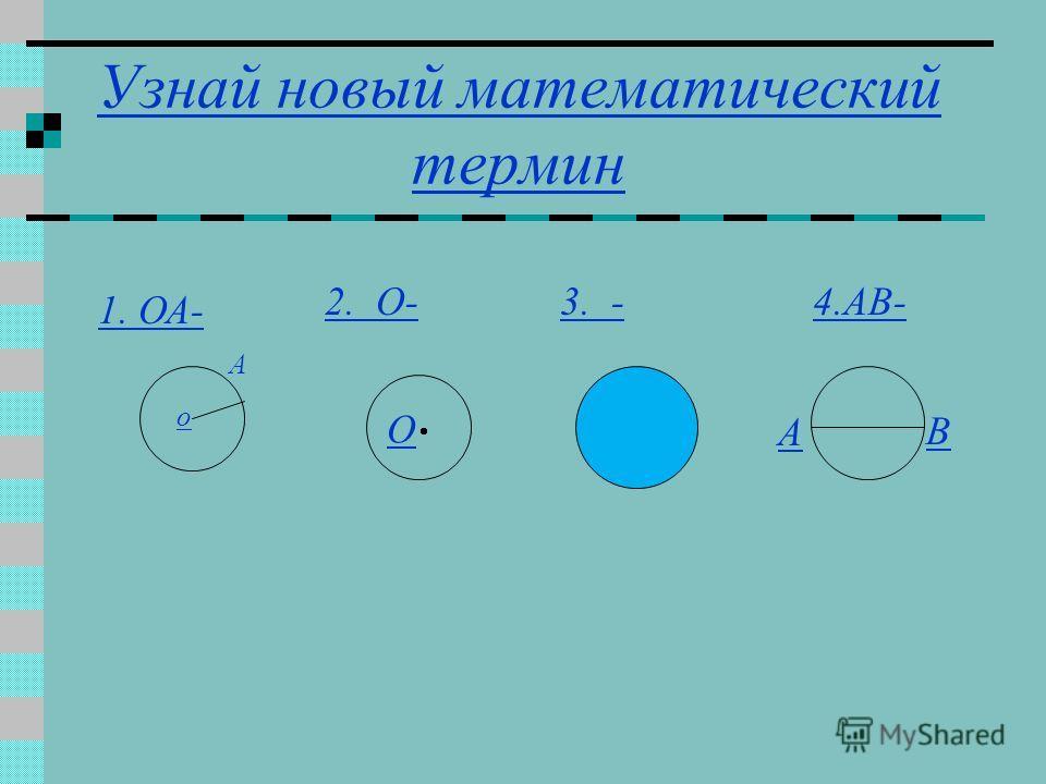 Узнай новый математический термин 1. ОА- о А 2. O- О 3. -4.AB- А В