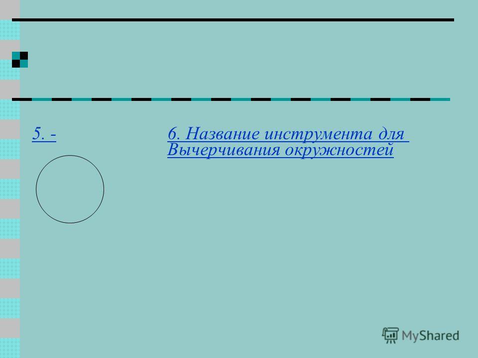 5. -6. Название инструмента для Вычерчивания окружностей