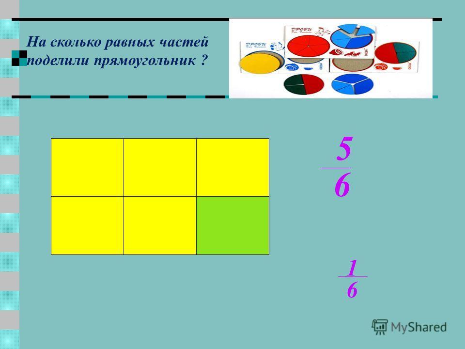 5 6 1 6 На сколько равных частей поделили прямоугольник ?