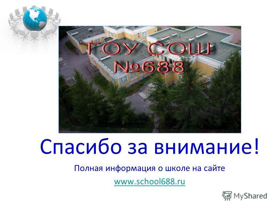 Спасибо за внимание! Полная информация о школе на сайте www.school688.ru