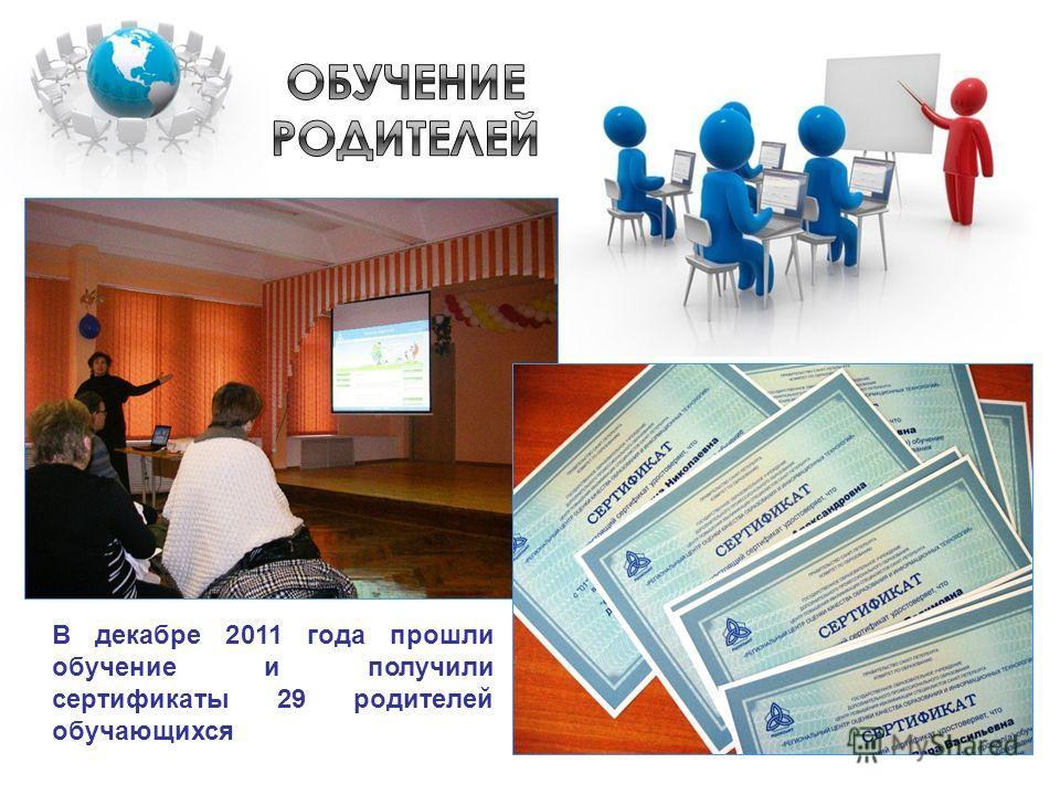 В декабре 2011 года прошли обучение и получили сертификаты 29 родителей обучающихся