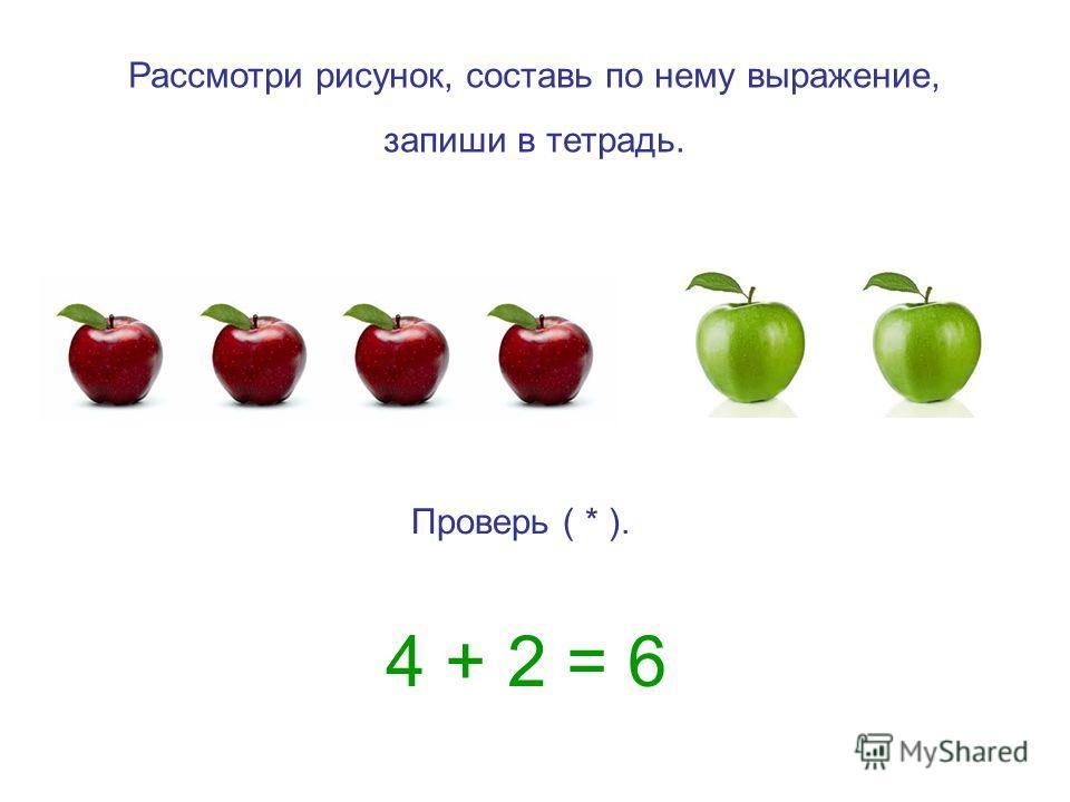 Рассмотри рисунок, составь по нему выражение, запиши в тетрадь. Проверь ( * ). 4 + 2 = 6