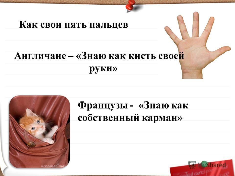 Англичане – «Знаю как кисть своей руки» Французы - «Знаю как собственный карман» Как свои пять пальцев