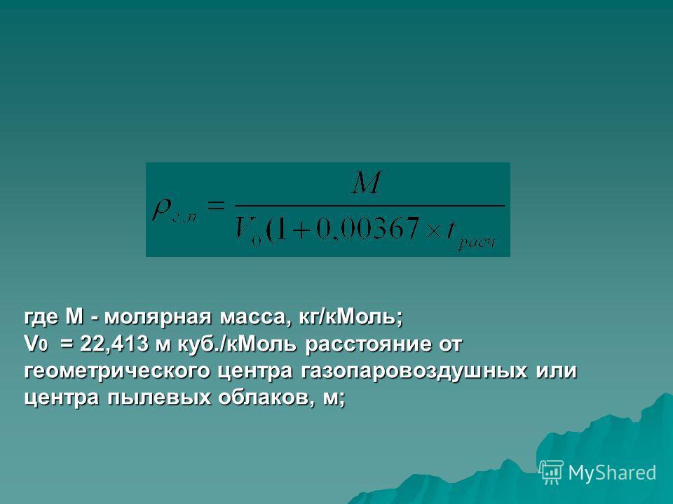 где М - молярная масса, кг/кМоль; V 0 = 22,413 м куб./кМоль расстояние от геометрического центра газопаровоздушных или центра пылевых облаков, м;