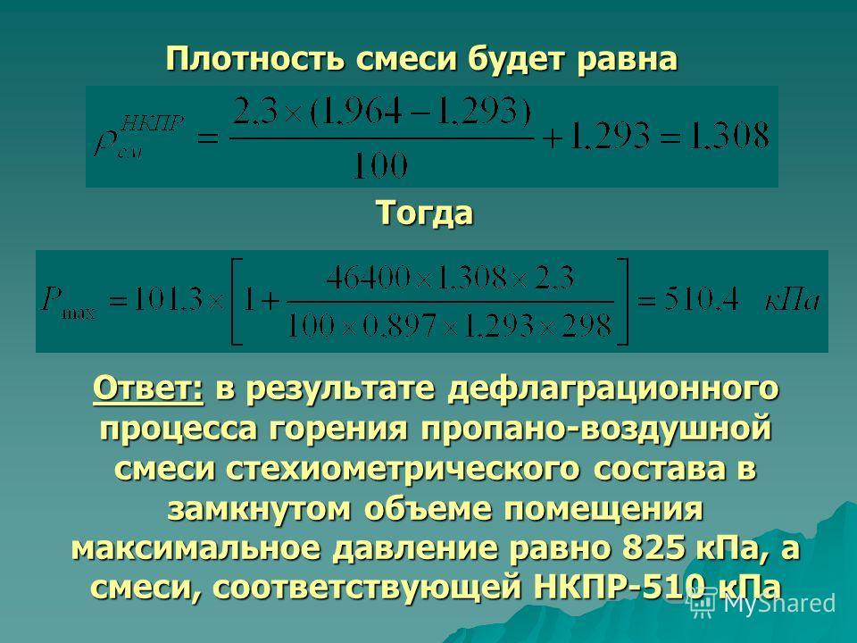 Плотность смеси будет равна Тогда Ответ: в результате дефлаграционного процесса горения пропано-воздушной смеси стехиометрического состава в замкнутом объеме помещения максимальное давление равно 825 кПа, а смеси, соответствующей НКПР-510 кПа