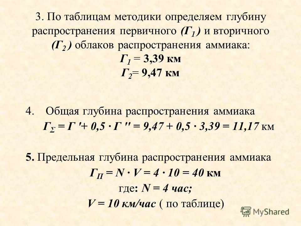 3. По таблицам методики определяем глубину распространения первичного (Г 1 ) и вторичного (Г 2 ) облаков распространения аммиака: Г 1 = 3,39 км Г 2 = 9,47 км 4.Общая глубина распространения аммиака Г Σ = Г '+ 0,5 · Г '' = 9,47 + 0,5 · 3,39 = 11,17 км