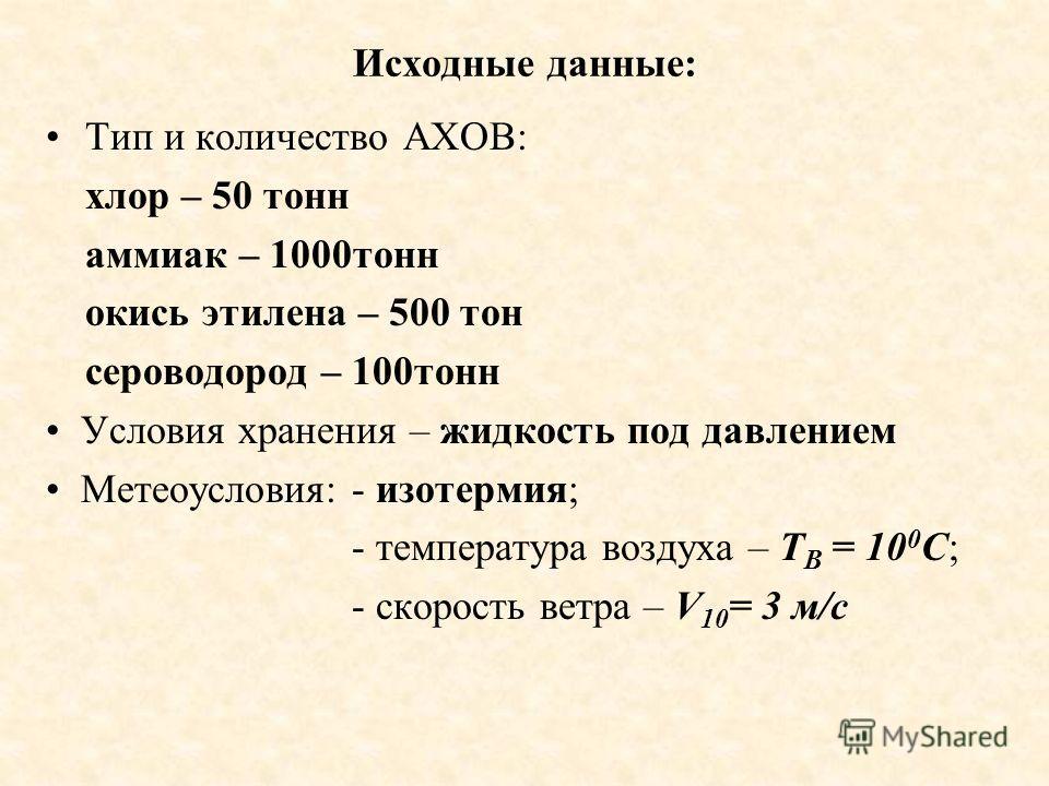 Исходные данные: Тип и количество АХОВ: хлор – 50 тонн аммиак – 1000тонн окись этилена – 500 тон сероводород – 100тонн Условия хранения – жидкость под давлением Метеоусловия: - изотермия; - температура воздуха – Т В = 10 0 С; - скорость ветра – V 10