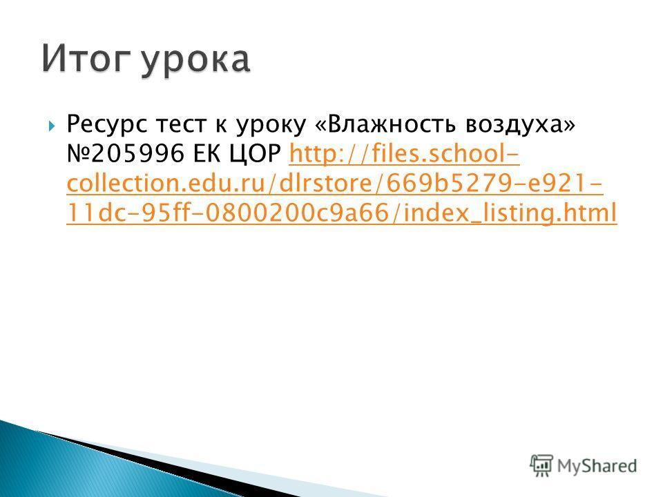 Ресурс тест к уроку «Влажность воздуха» 205996 ЕК ЦОР http://files.school- collection.edu.ru/dlrstore/669b5279-e921- 11dc-95ff-0800200c9a66/index_listing.htmlhttp://files.school- collection.edu.ru/dlrstore/669b5279-e921- 11dc-95ff-0800200c9a66/index_
