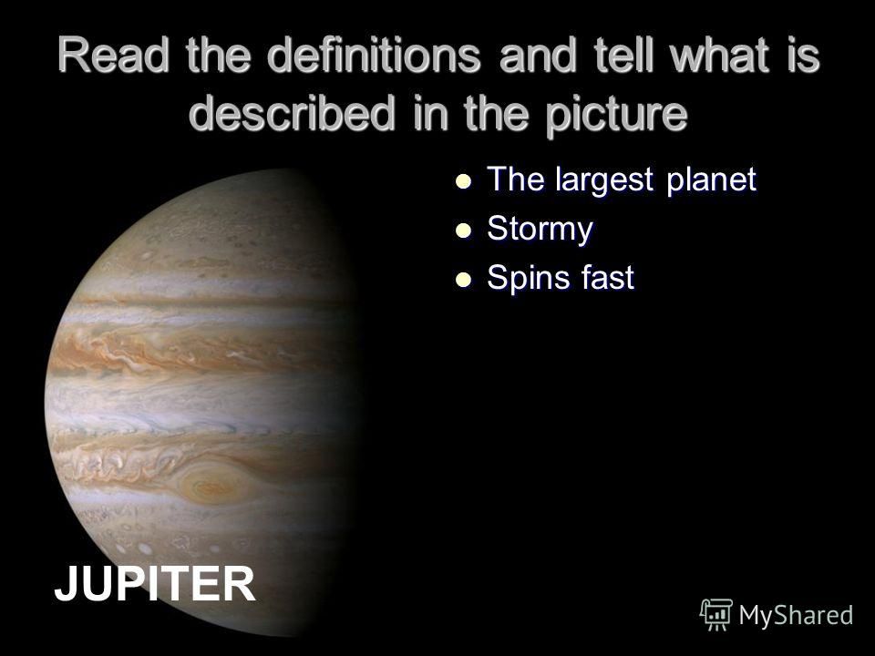 Read the definitions and tell what is described in the picture The largest planet The largest planet Stormy Stormy Spins fast Spins fast JUPITER