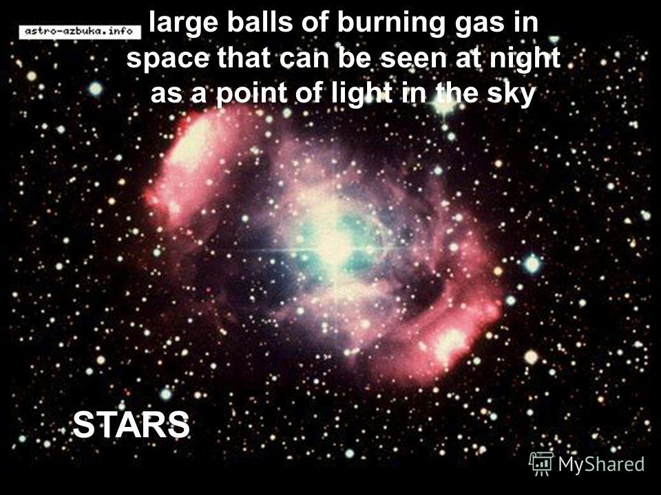 STARS large balls of burning gas in space that can be seen at night as a point of light in the sky