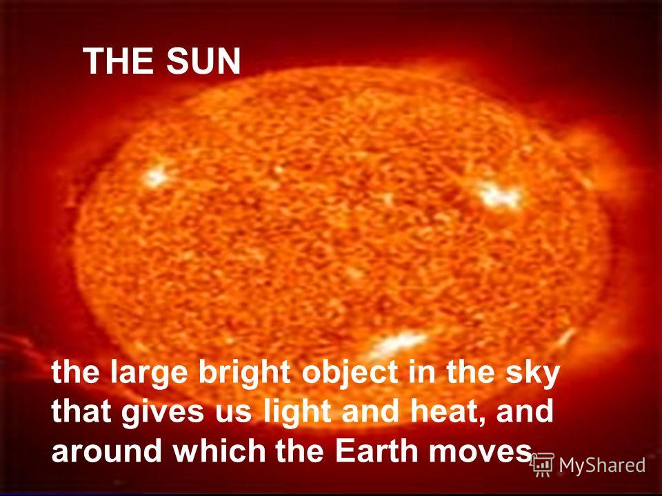 THE SUN the large bright object in the sky that gives us light and heat, and around which the Earth moves