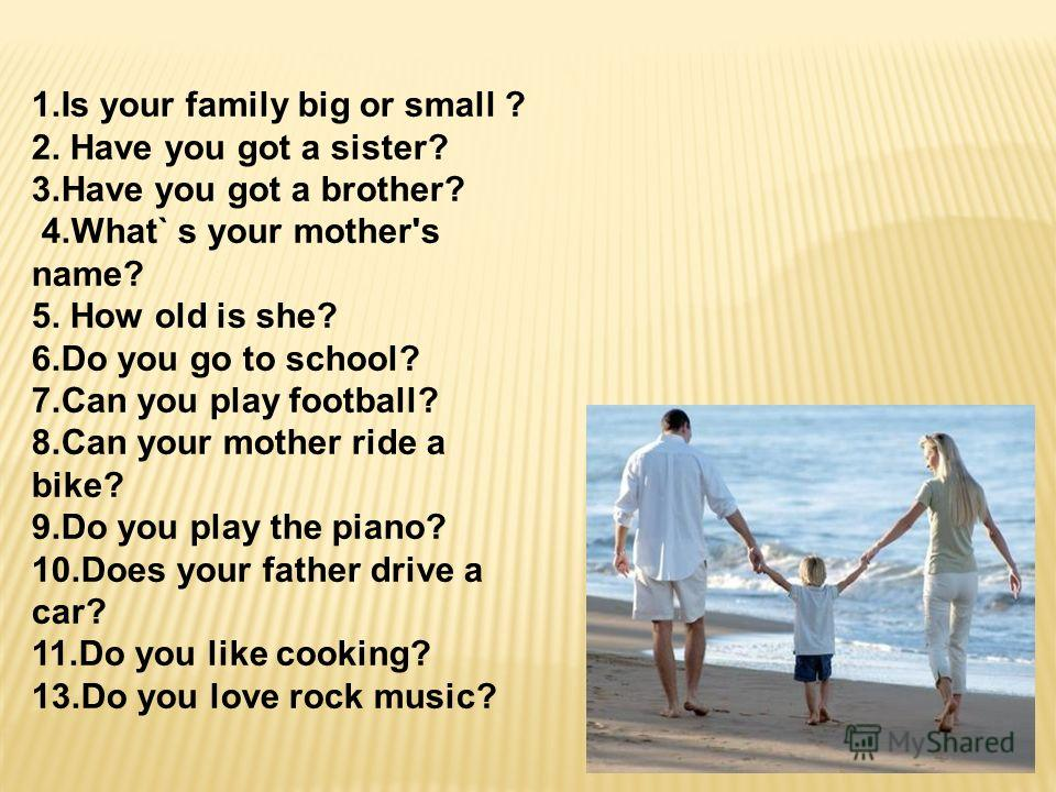1.Is your family big or small ? 2. Have you got a sister? 3.Have you got a brother? 4.What` s your mother's name? 5. How old is she? 6.Do you go to school? 7.Can you play football? 8.Can your mother ride a bike? 9.Do you play the piano? 10.Does your
