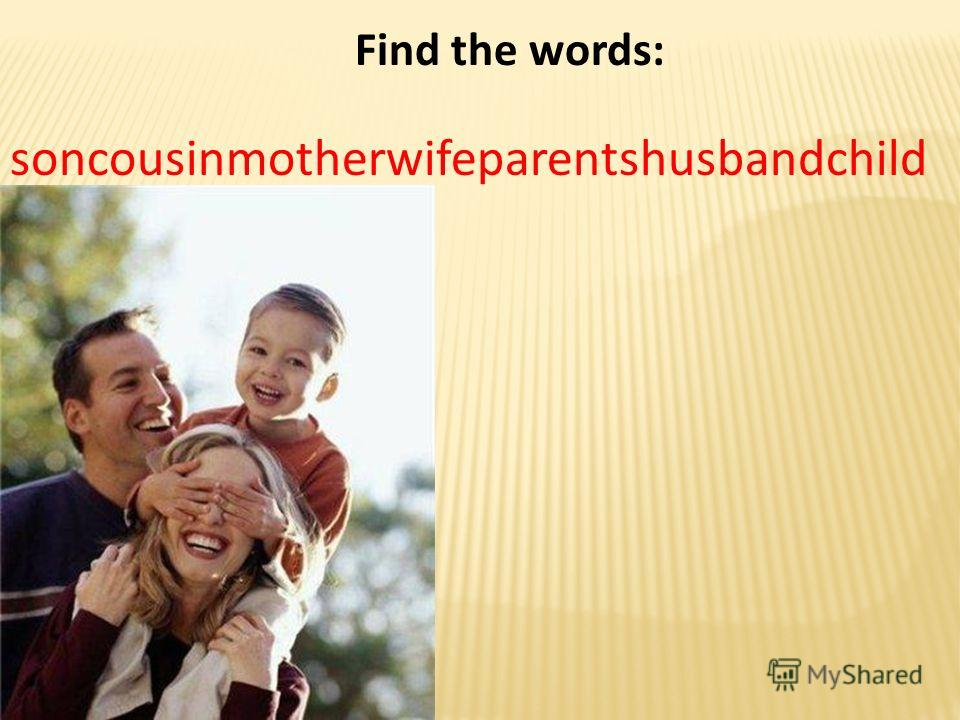 Find the words: soncousinmotherwifeparentshusbandchild