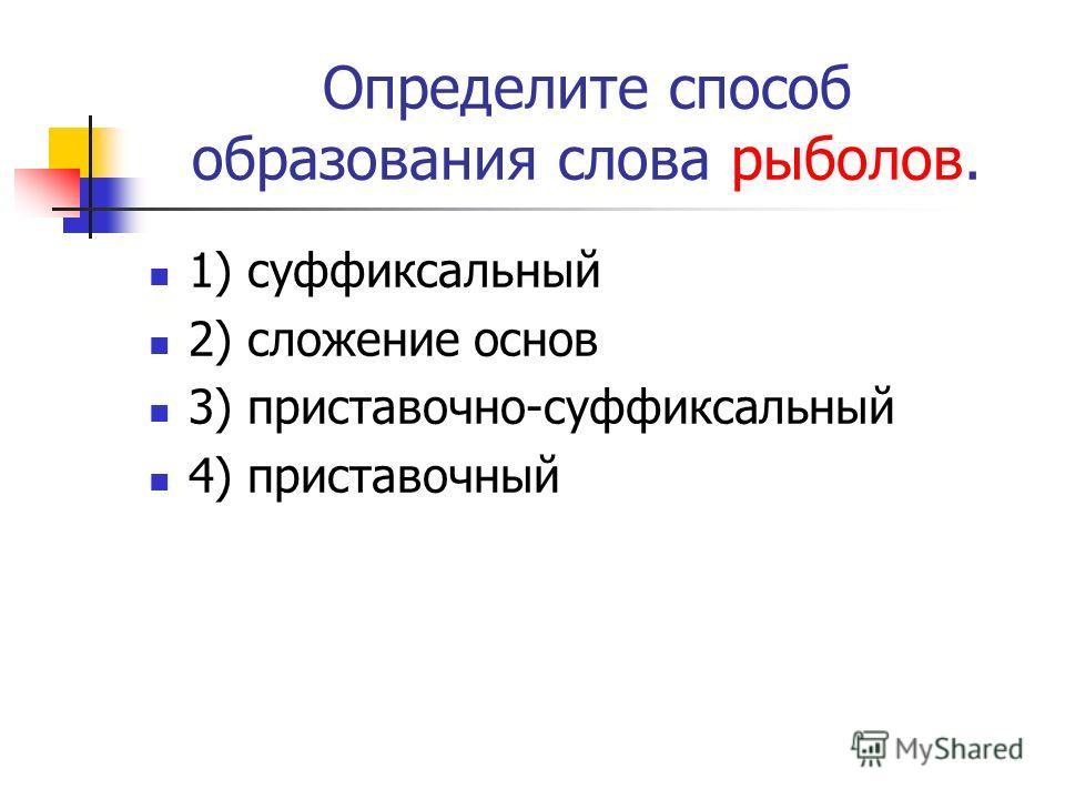 Определите способ образования слова рыболов. 1) суффиксальный 2) сложение основ 3) приставочно-суффиксальный 4) приставочный