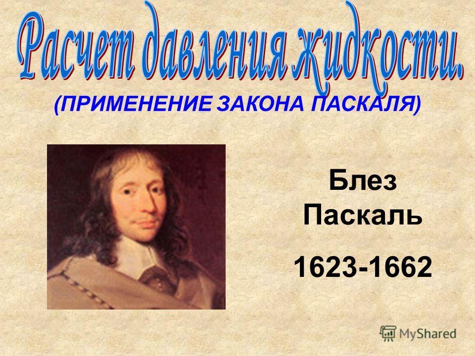 (ПРИМЕНЕНИЕ ЗАКОНА ПАСКАЛЯ) Блез Паскаль 1623-1662