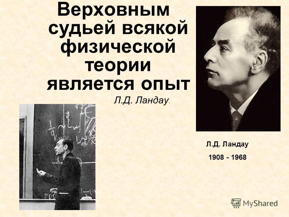 Верховным судьей всякой физической теории является опыт Л.Д. Ландау. Л.Д. Ландау 1908 - 1968