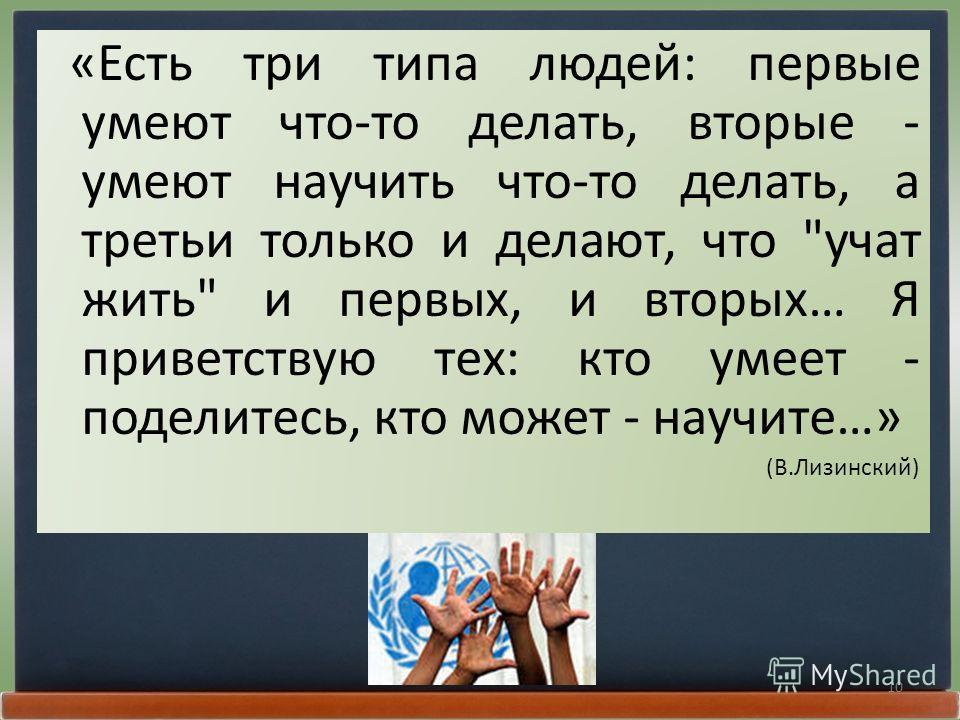10 «Есть три типа людей: первые умеют что-то делать, вторые - умеют научить что-то делать, а третьи только и делают, что учат жить и первых, и вторых… Я приветствую тех: кто умеет - поделитесь, кто может - научите…» (В.Лизинский)