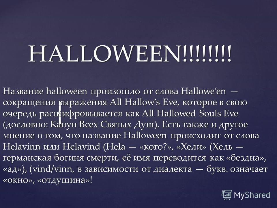 { HALLOWEEN!!!!!!!! HALLOWEEN!!!!!!!! Название halloween произошло от слова Halloween сокращения выражения All Hallows Eve, которое в свою очередь расшифровывается как All Hallowed Souls Eve (дословно: Канун Всех Святых Душ). Есть также и другое мнен