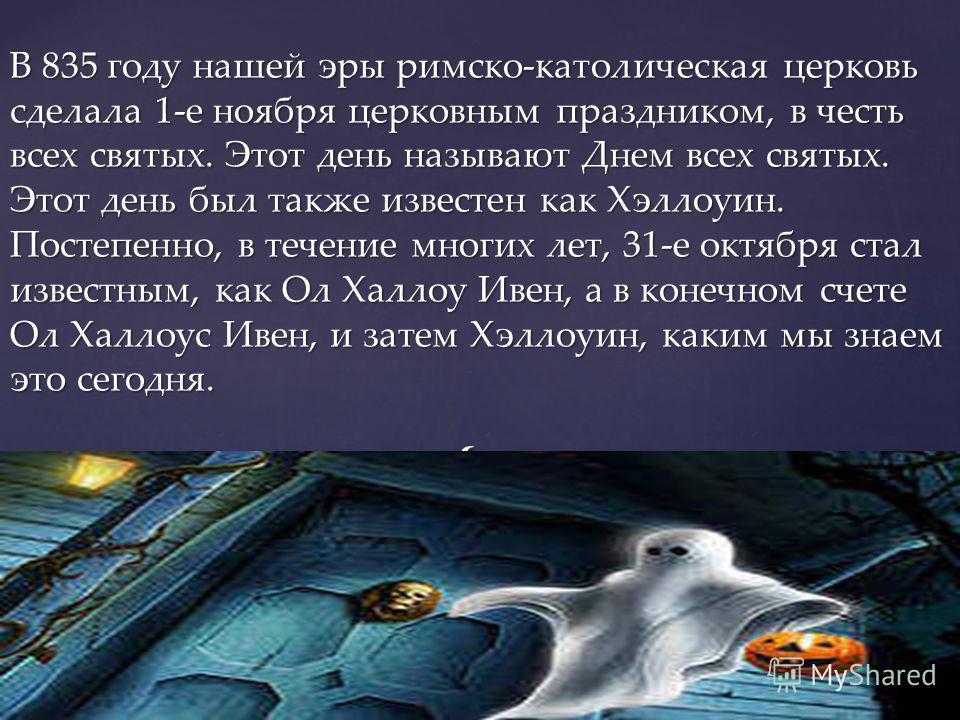{ В 835 году нашей эры римско-католическая церковь сделала 1-е ноября церковным праздником, в честь всех святых. Этот день называют Днем всех святых. Этот день был также известен как Хэллоуин. Постепенно, в течение многих лет, 31-е октября стал извес