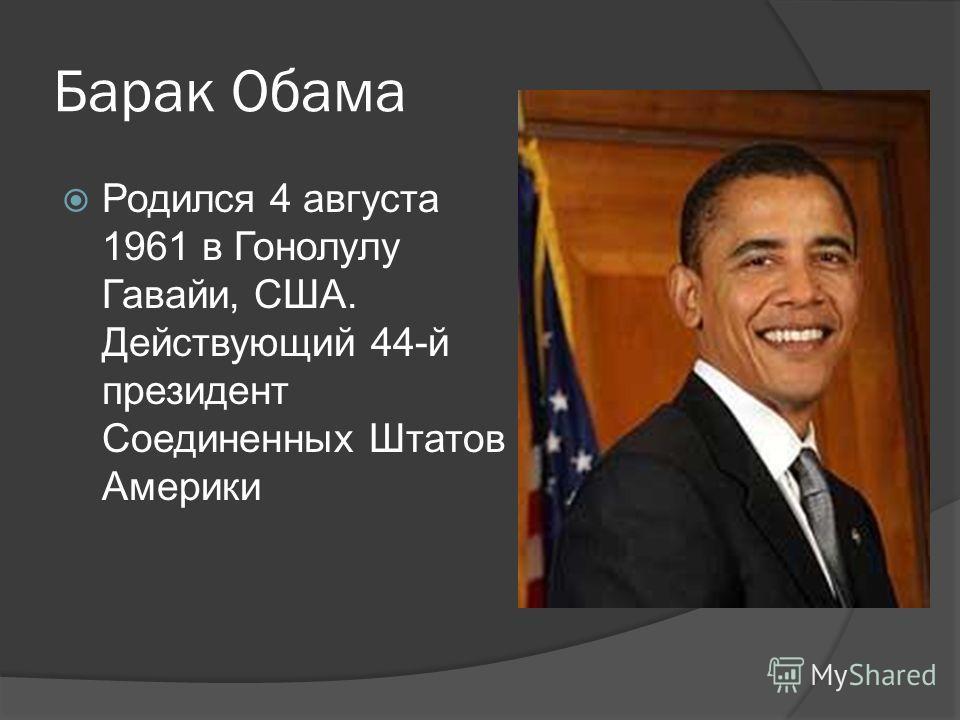 Барак Обама Родился 4 августа 1961 в Гонолулу Гавайи, США. Действующий 44-й президент Соединенных Штатов Америки