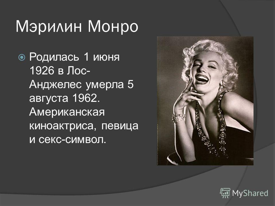 Мэрилин Монро Родилась 1 июня 1926 в Лос- Анджелес умерла 5 августа 1962. Американская киноактриса, певица и секс-символ.