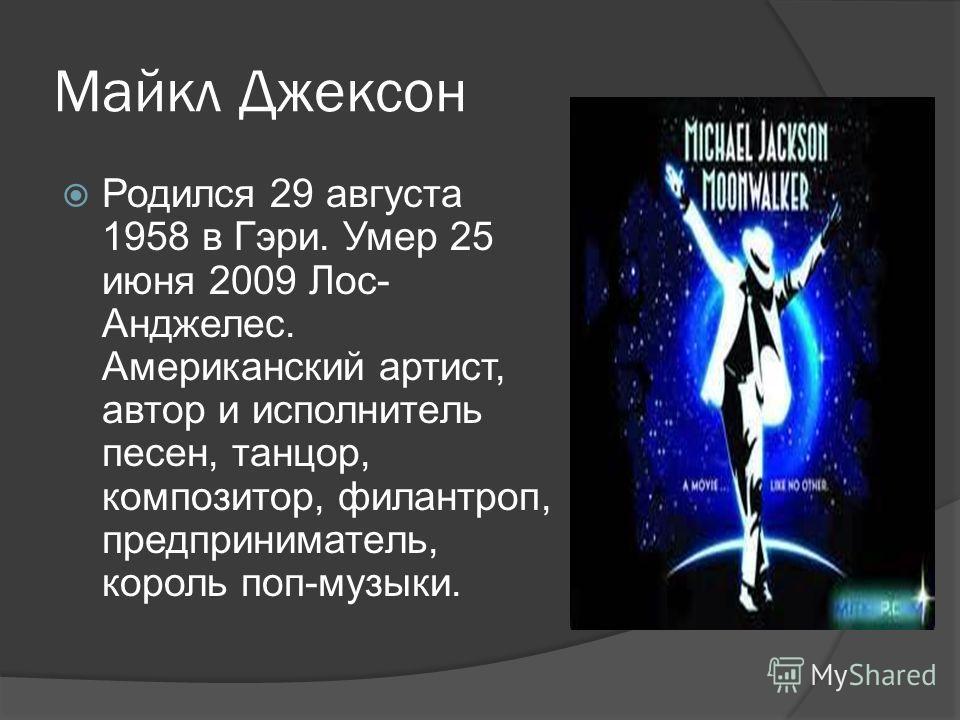 Майкл Джексон Родился 29 августа 1958 в Гэри. Умер 25 июня 2009 Лос- Анджелес. Американский артист, автор и исполнитель песен, танцор, композитор, филантроп, предприниматель, король поп-музыки.