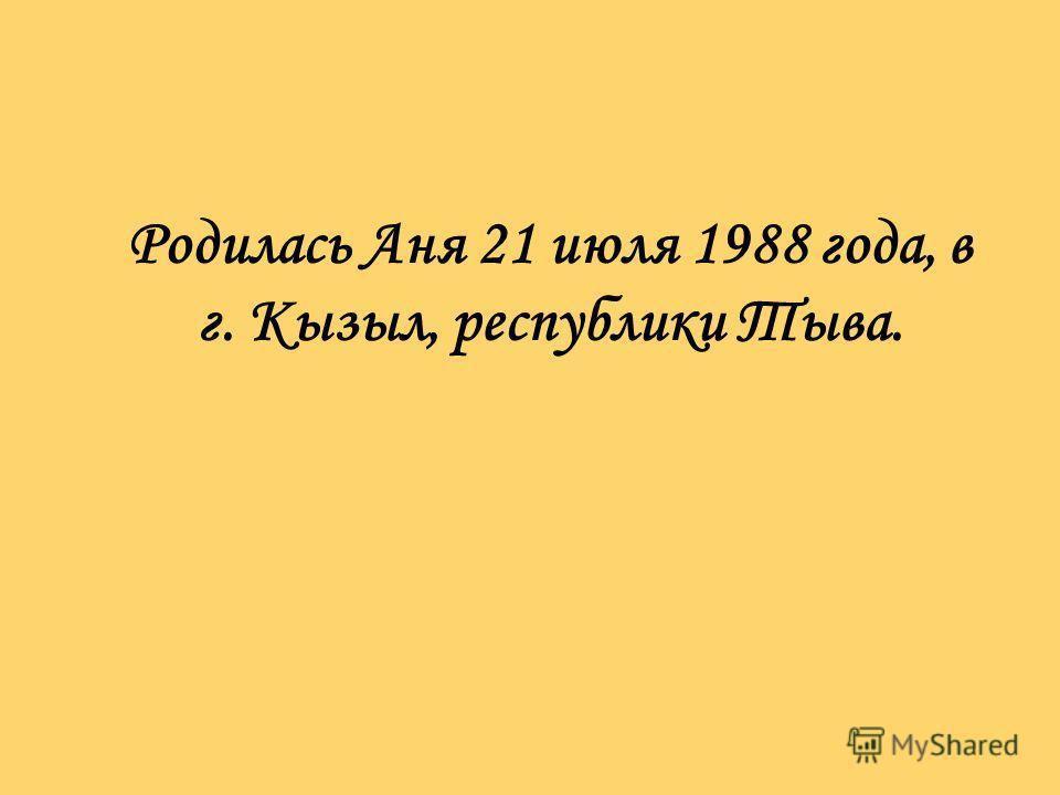 Родилась Аня 21 июля 1988 года, в г. Кызыл, республики Тыва.