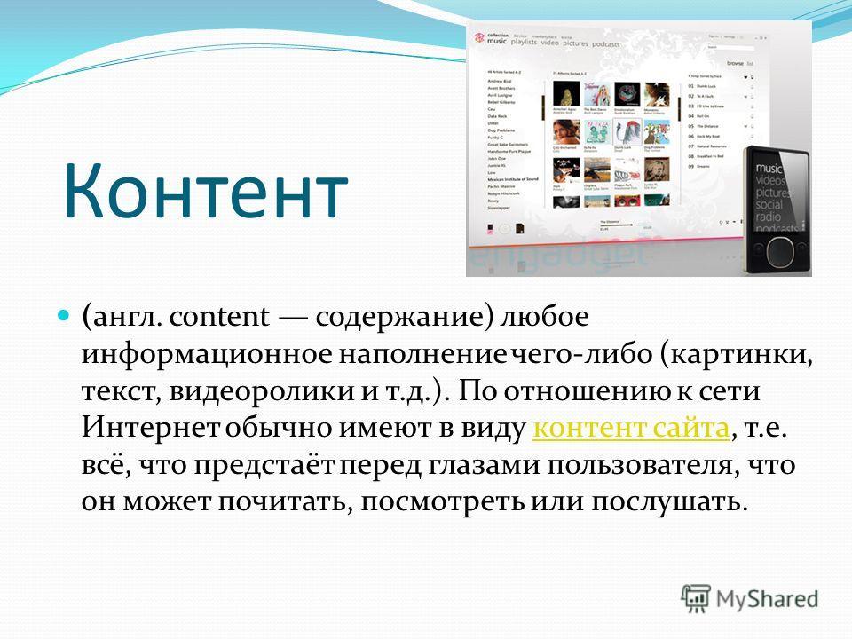 (англ. content содержание) любое информационное наполнение чего-либо (картинки, текст, видеоролики и т.д.). По отношению к сети Интернет обычно имеют в виду контент сайта, т.е. всё, что предстаёт перед глазами пользователя, что он может почитать, пос